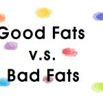 Good Fats v.s. Bad Fats
